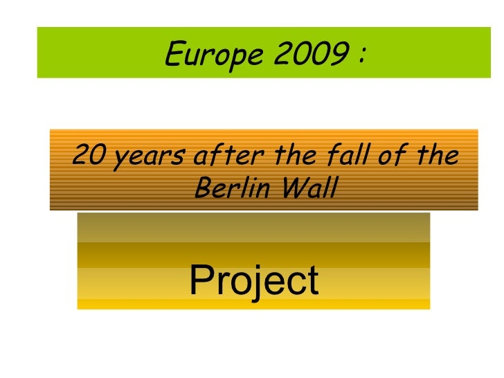 20 years after the fall of the Berlin Wall Project Europe 2009 :