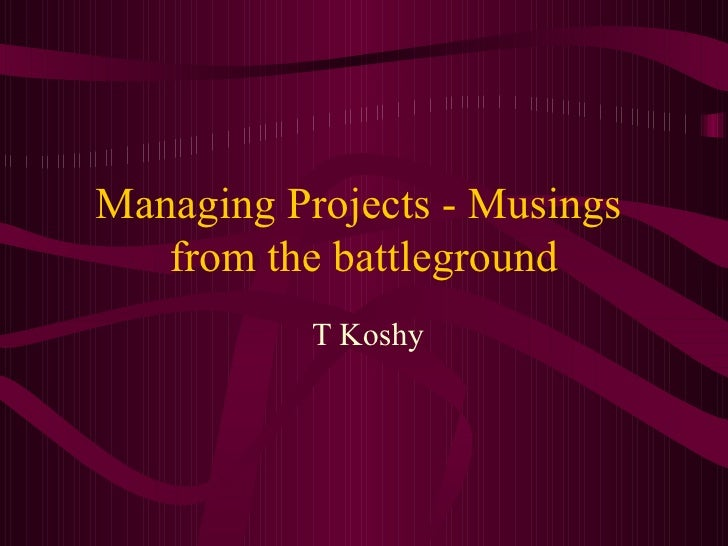 Managing Projects - Musings  from the battleground T Koshy