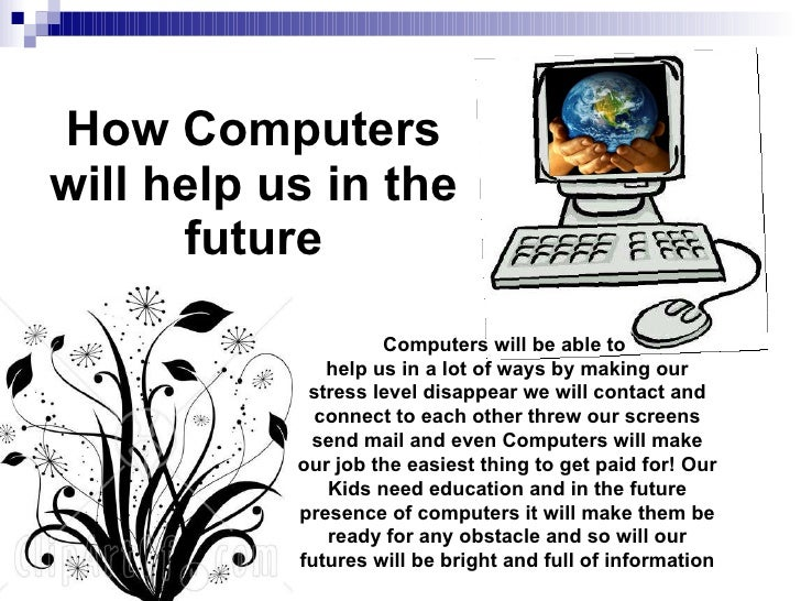 How Computers will help us in the future Computers will be able to  help us in a lot of ways by making our stress level di...