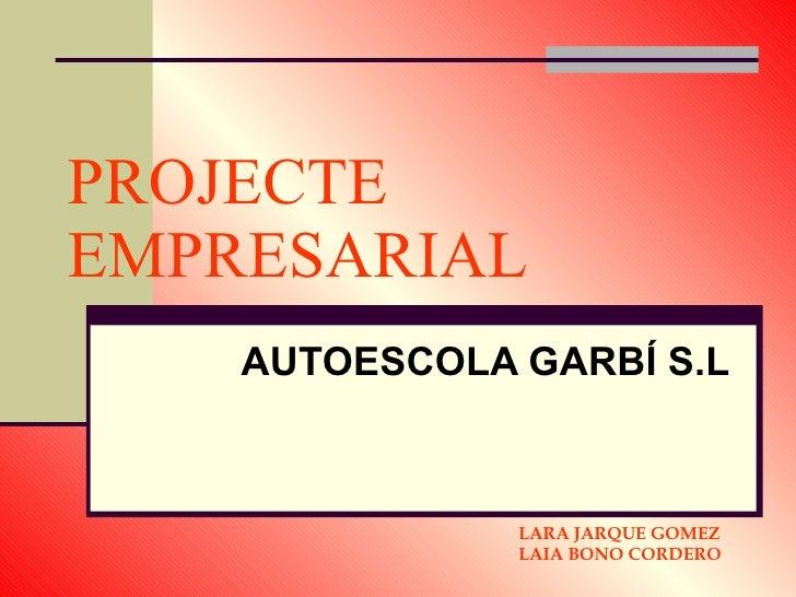 PROJECTE EMPRESARIAL AUTOESCOLA GARBÍ S.L LARA JARQUE GOMEZ LAIA BONO CORDERO