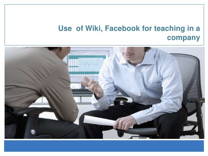 Use  of Wiki, Facebook forteaching in a company<br />