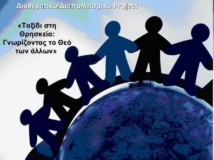 Διαθεματικό  Project «Ταξίδι στη Θρησκεία: Γνωρίζοντας το Θεό των άλλων»   Διαθεματικό/Διαπολιτισμικό  Project