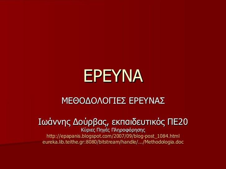 ΕΡΕΥΝΑ ΜΕΘΟΔΟΛΟΓΙΕΣ ΕΡΕΥΝΑΣ Ιωάννης Δούρβας, εκπαιδευτικός ΠΕ20 Κύριες Πηγές Πληροφόρησης http://epapanis.blogspot.com/200...
