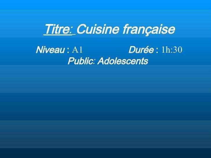 Titre :   Cuisine française Niveau  :   A1  Durée  :   1h:30  Public :   Adolescents