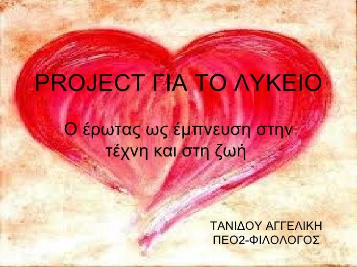 PROJECT ΓΙΑ ΤΟ ΛΥΚΕΙΟ  Ο έρωτας ως έμπνευση στην      τέχνη και στη ζωή                 ΤΑΝΙΔΟΥ ΑΓΓΕΛΙΚΗ                 Π...
