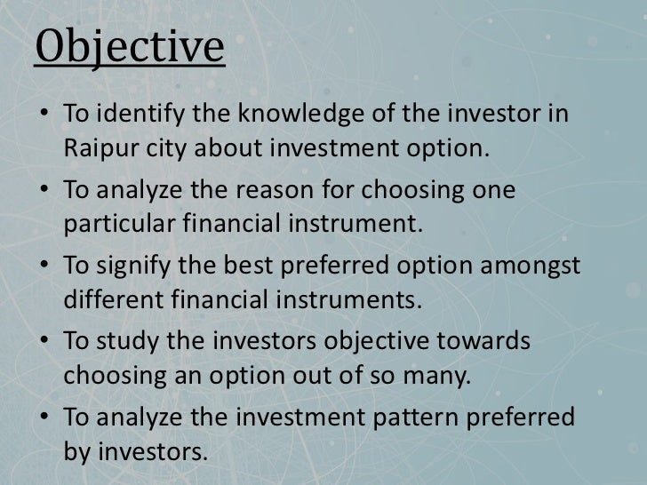 Objective• To identify the knowledge of the investor in  Raipur city about investment option.• To analyze the reason for c...