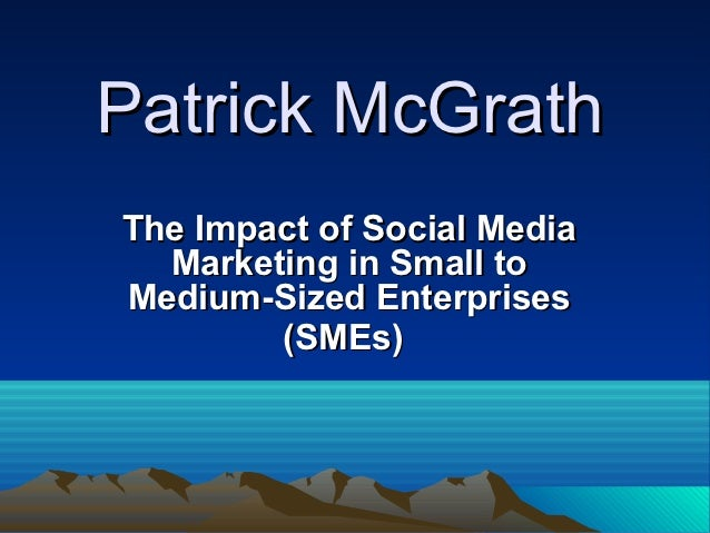 Patrick McGrathThe Impact of Social Media  Marketing in Small toMedium-Sized Enterprises        (SMEs)