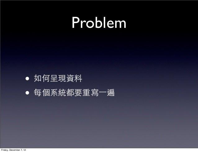 Problem                     • 如何呈現資料                     • 每個系統都要重寫⼀一遍Friday, December 7, 12
