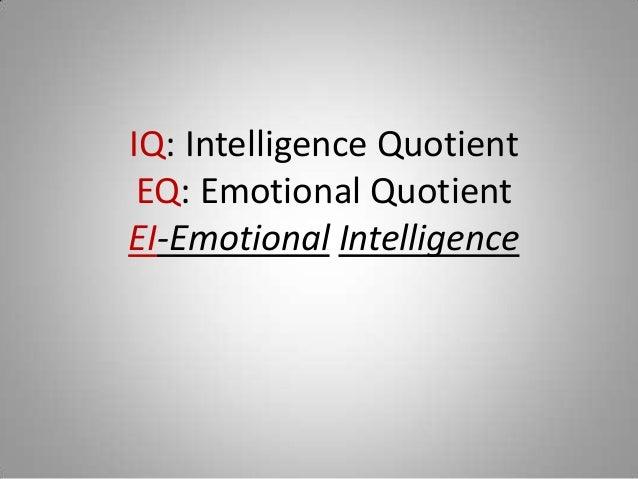 IQ: Intelligence Quotient EQ: Emotional QuotientEI-Emotional Intelligence