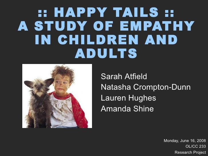 :: HAPPY TAILS :: A STUDY OF EMPATHY IN CHILDREN AND ADULTS Monday, June 16, 2008 OL/CC 233 Research Project Sarah Atfield...