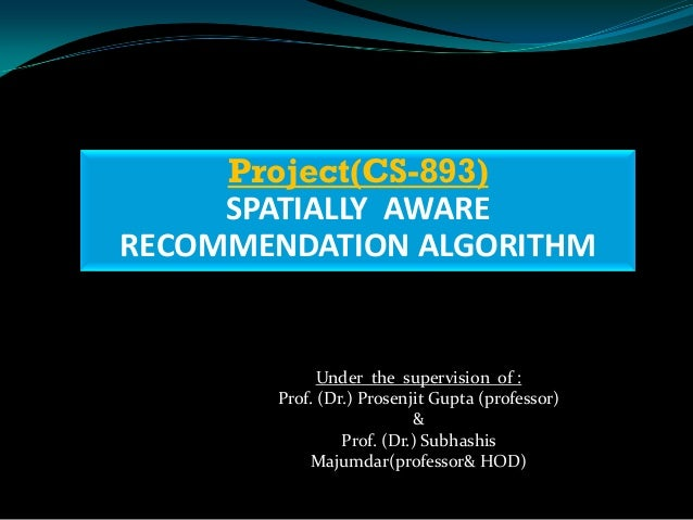 Project(CS-893)     SPATIALLY AWARERECOMMENDATION ALGORITHM             Under the supervision of :       Prof. (Dr.) Prose...