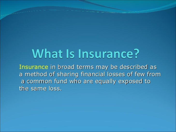 <ul><ul><li>Insurance   in broad terms may be described as a method of sharing financial losses of few from  a common fund...
