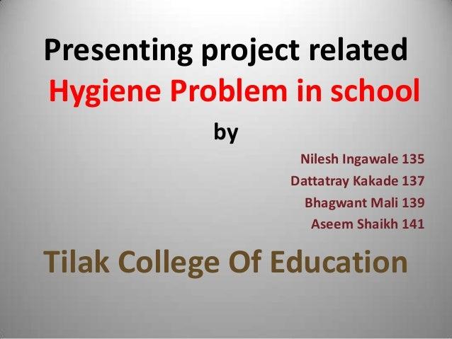 Presenting project related Hygiene Problem in school by Nilesh Ingawale 135 Dattatray Kakade 137 Bhagwant Mali 139 Aseem S...