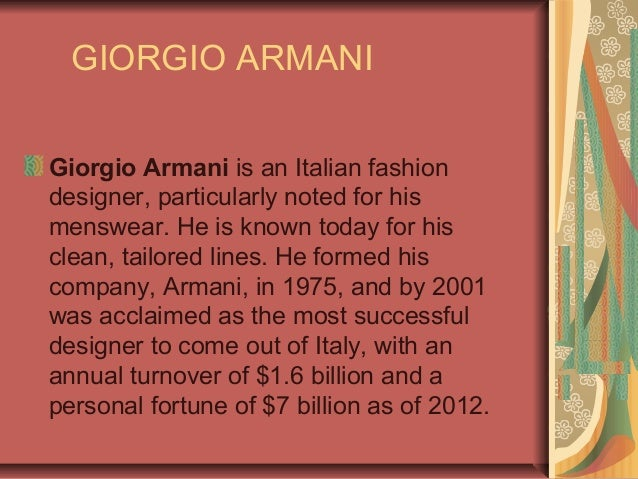 GIORGIO ARMANI Giorgio Armani is an Italian fashion designer, particularly noted for his menswear. He is known today for h...