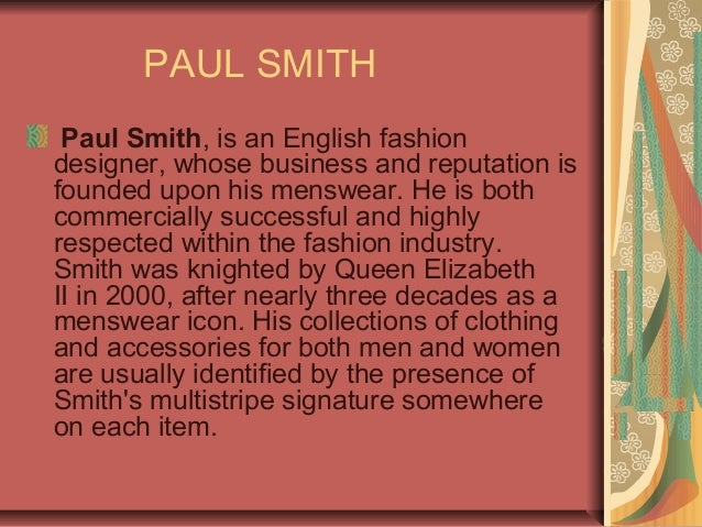 PAUL SMITH Paul Smith, is an English fashion designer, whose business and reputation is founded upon his menswear. He is b...