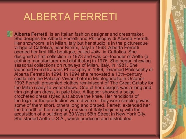 ALBERTA FERRETI Alberta Ferretti is an Italian fashion designer and dressmaker. She designs for Alberta Ferretti and Philo...