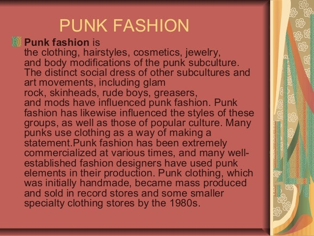 PUNK FASHION Punk fashion is the clothing, hairstyles, cosmetics, jewelry, and body modifications of the punk subculture. ...