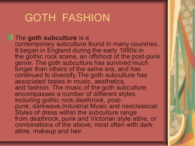 GOTH FASHION The goth subculture is a contemporary subculture found in many countries. It began in England during the earl...