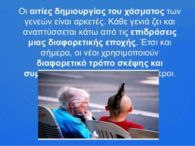 Οι αιτίες δημιουργίας του χάσματος των γενεών είναι αρκετές. Κάθε γενιά ζει και αναπτύσσεται κάτω από τις επιδράσεις μιας ...