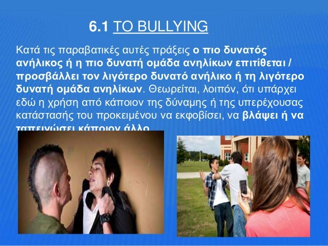 6.1 ΤO BULLYING Κατά τις παραβατικές αυτές πράξεις ο πιο δυνατός ανήλικος ή η πιο δυνατή ομάδα ανηλίκων επιτίθεται / προσβ...