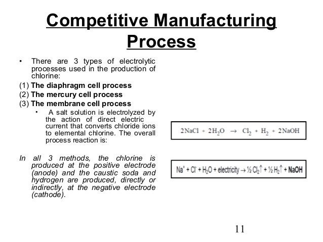 Competitive Manufacturing  11  Process  • There are 3 types of electrolytic  processes used in the production of  chlorine...