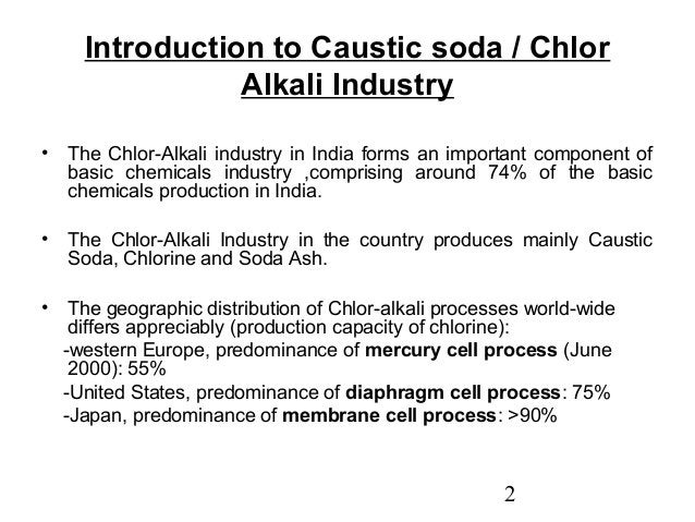 Introduction to Caustic soda / Chlor  2  Alkali Industry  • The Chlor-Alkali industry in India forms an important componen...