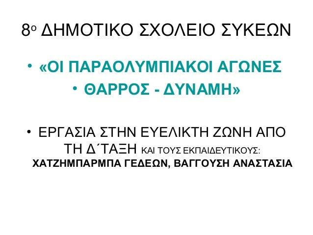 8ο ΔΗΜΟΤΙΚΟ ΣΧΟΛΕΙΟ ΣΥΚΕΩΝ • «ΟΙ ΠΑΡΑΟΛΥΜΠΙΑΚΟΙ ΑΓΩΝΕΣ • ΘΑΡΡΟΣ - ΔΥΝΑΜΗ» • ΕΡΓΑΣΙΑ ΣΤΗΝ ΕΥΕΛΙΚΤΗ ΖΩΝΗ ΑΠΟ ΤΗ Δ΄ΤΑΞΗ ΚΑΙ Τ...