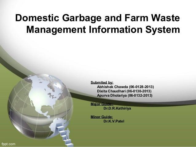 Domestic Garbage and Farm Waste Management Information System Submited by: Abhishek Chawda (06-0128-2013) Dixita Chaudhari...