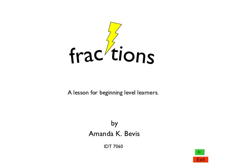 by Amanda K. Bevis frac tions A lesson for beginning level learners. IDT 7060