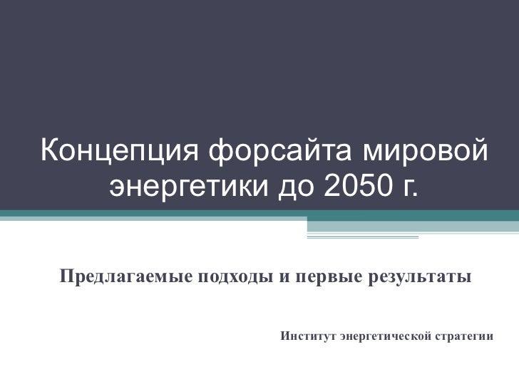 Концепция форсайта мировой энергетики до 2050 г. Предлагаемые подходы и первые результаты Институт энергетической стратегии