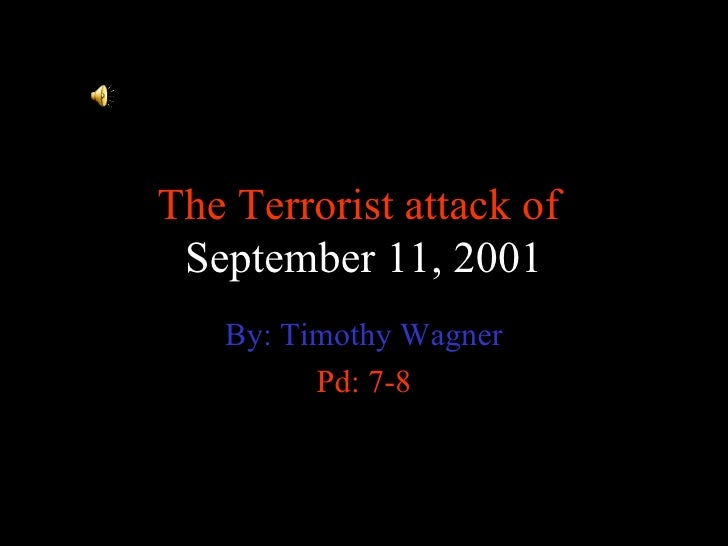 The Terrorist attack of  September 11, 2001 By: Timothy Wagner Pd: 7-8