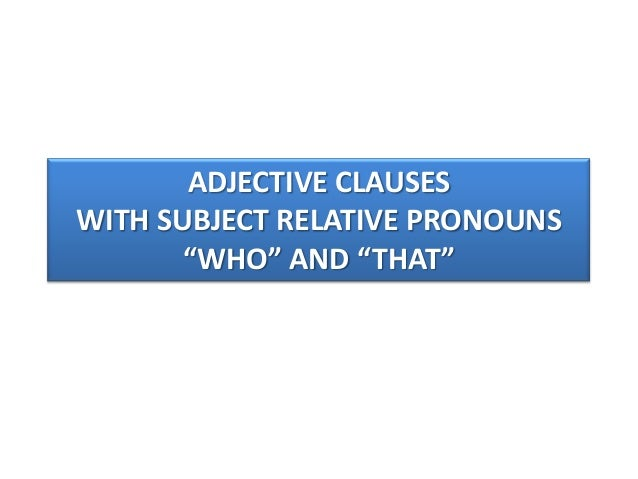 adjective clauses subject and object pronouns Relative pronouns are subordinating conjunctions that introduce adjective, or relative, clauses in addition to performing the function of subordinator, relative pronouns also perform five syntactic functions: subject, direct object, prepositional complement, possessive determiner, and adverbial.
