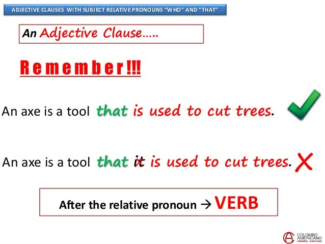 adjective clauses subject and object pronouns Adjective clauses  first, let's remember that adjectives modify (or describe) nouns and pronouns  they are called relative pronouns because they relate the clause to something in the sentence  a noun is a subject or an object, so adjectives will always modify subjects or objects.