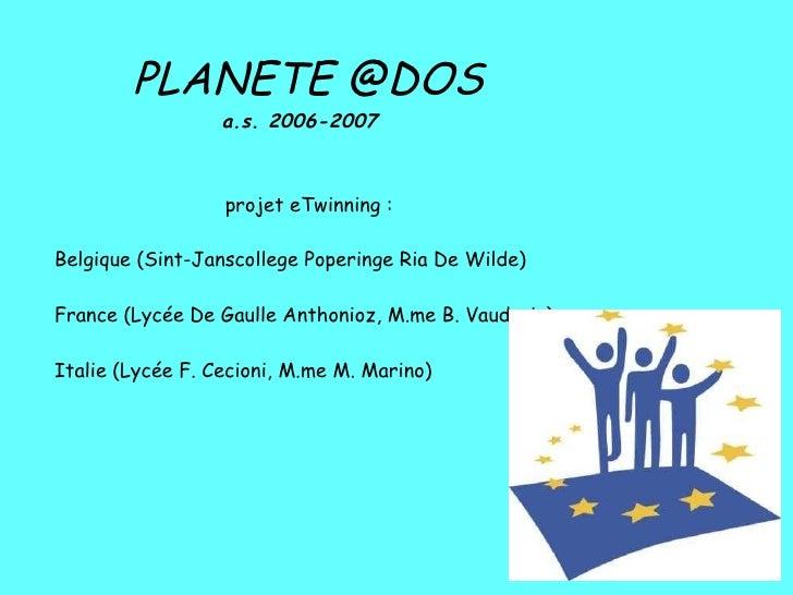 PLANETE @DOS a.s. 2006-2007   projet eTwinning : Belgique (Sint-Janscollege Poperinge Ria De Wilde)  France (Lycée De G...