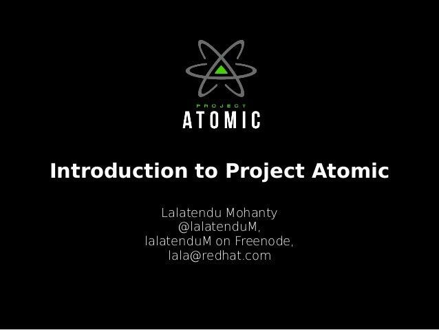 Introduction to Project Atomic Lalatendu Mohanty @lalatenduM, lalatenduM on Freenode, lala@redhat.com