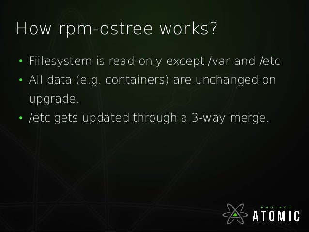 How rpm-ostree works? ● Fiilesystem is read-only except /var and /etc ● All data (e.g. containers) are unchanged on upgrad...