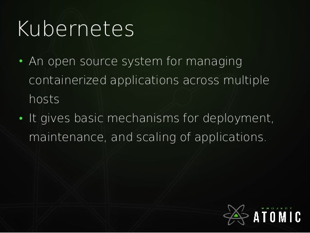 Kubernetes ● An open source system for managing containerized applications across multiple hosts ● It gives basic mechanis...