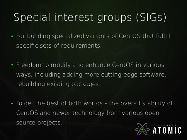 CentOS Atomic SIG ● To deliver CentOS based Atomic host. ● Also building a downstream of RHEL Atomic host. ● http://wiki.c...