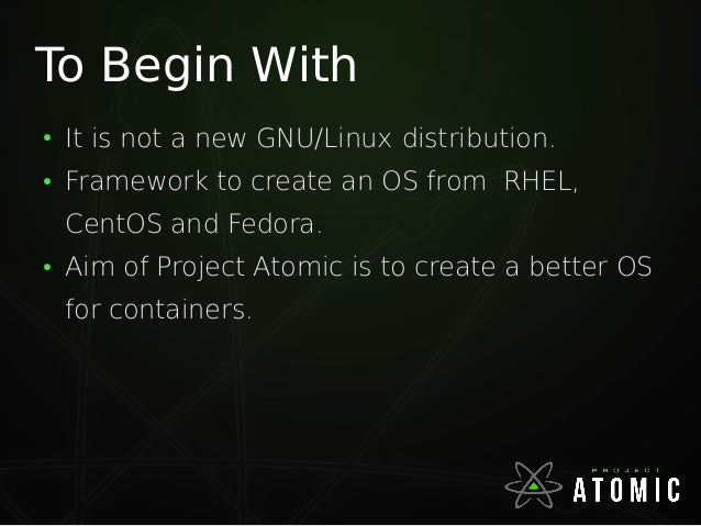 To Begin With ● It is not a new GNU/Linux distribution. ● Framework to create an OS from RHEL, CentOS and Fedora. ● Aim of...