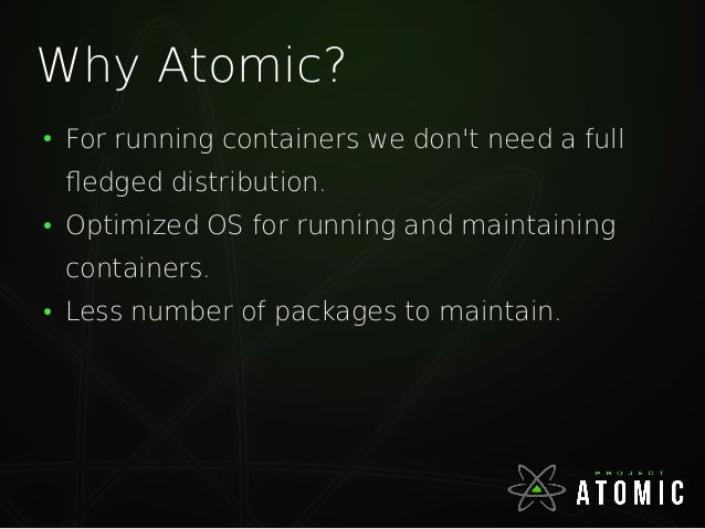 Why Atomic? ● For running containers we don't need a full fledged distribution. ● Optimized OS for running and maintaining...