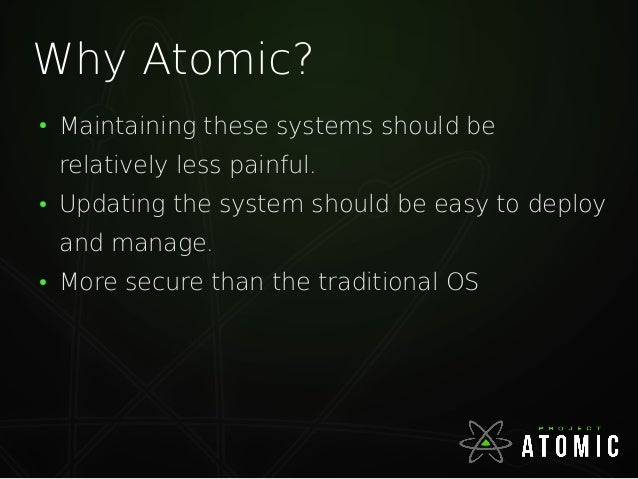 Why Atomic? ● Maintaining these systems should be relatively less painful. ● Updating the system should be easy to deploy ...