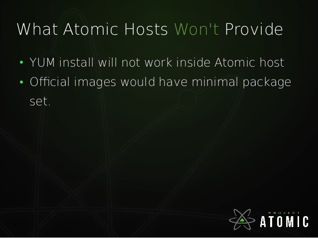 What Atomic Hosts Won't Provide ● YUM install will not work inside Atomic host ● Official images would have minimal packag...
