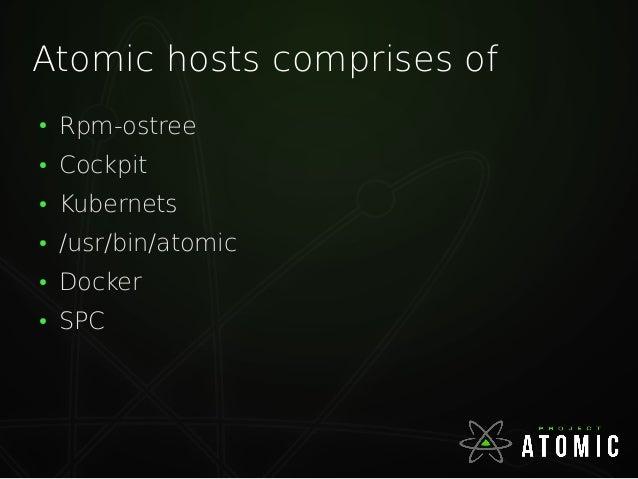 Atomic hosts comprises of ● Rpm-ostree ● Cockpit ● Kubernets ● /usr/bin/atomic ● Docker ● SPC