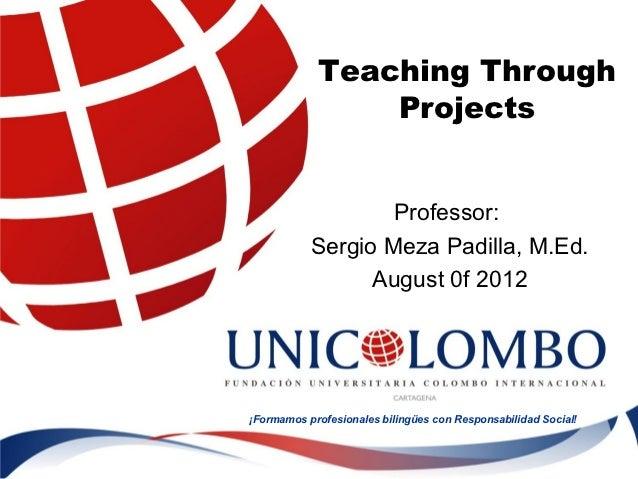 Teaching Through                Projects                   Professor:           Sergio Meza Padilla, M.Ed.                ...