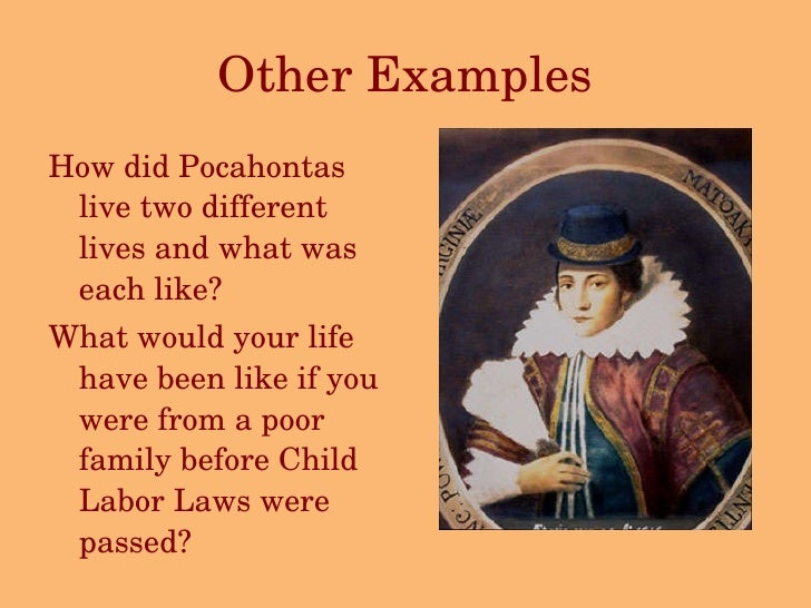 Other Examples <ul><li>How did Pocahontas live two different lives and what was each like? </li></ul><ul><li>What would yo...