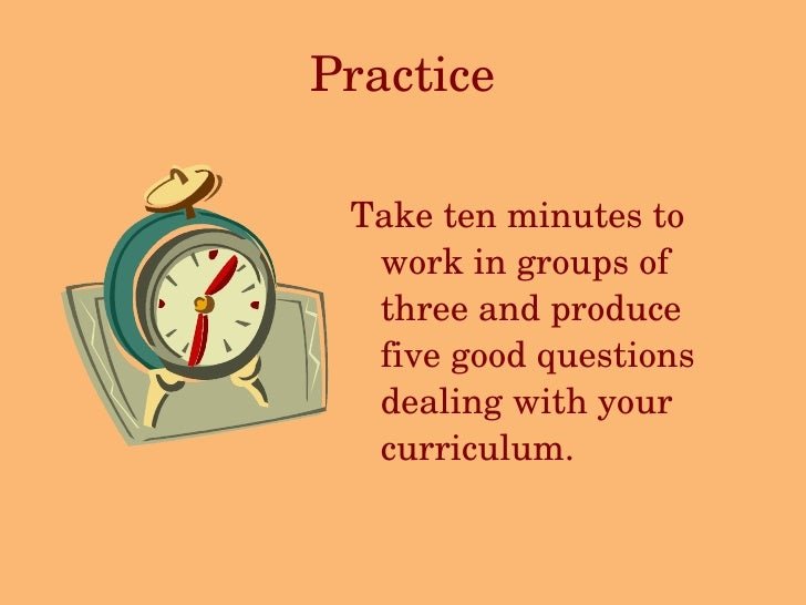 Practice <ul><li>Take ten minutes to work in groups of three and produce five good questions dealing with your curriculum....