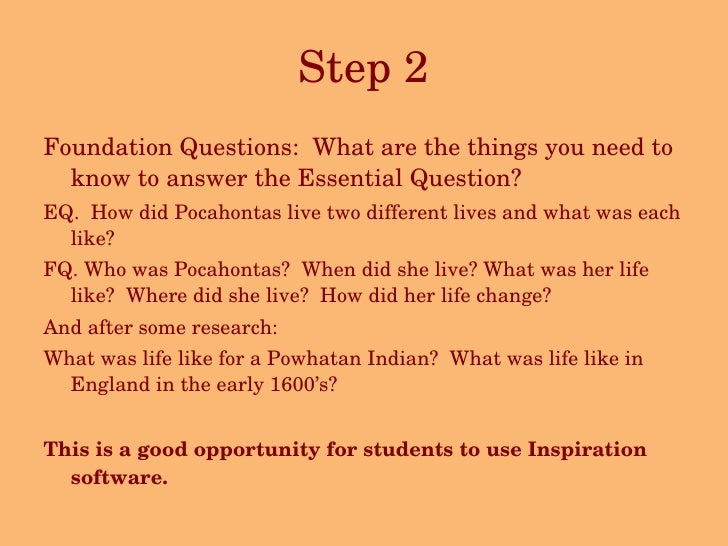 Step 2 <ul><li>Foundation Questions:  What are the things you need to know to answer the Essential Question?  </li></ul><u...