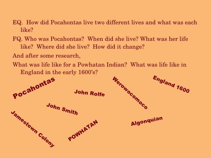 <ul><li>EQ.  How did Pocahontas live two different lives and what was each like? </li></ul><ul><li>FQ. Who was Pocahontas?...