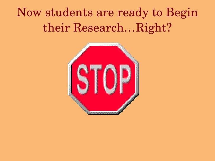 Now students are ready to Begin their Research…Right? <ul><li>  </li></ul><ul><li>  </li></ul>