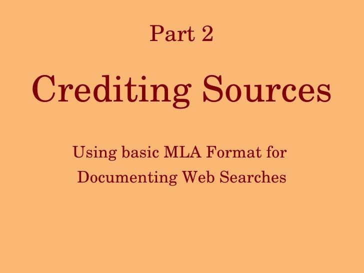 Part 2 <ul><li>Crediting Sources </li></ul><ul><li>Using basic MLA Format for  </li></ul><ul><li>Documenting Web Searches ...